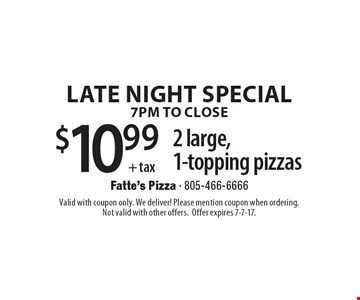 LATE NIGHT SPECIAL, 7PM TO CLOSE - $10.99+tax 2 large, 1-topping pizzas. Valid with coupon only. We deliver! Please mention coupon when ordering. Not valid with other offers. Offer expires 7-7-17.