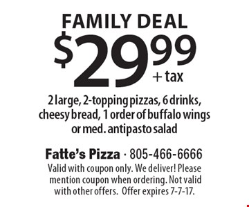 FAMILY DEAL - $29.99+tax 2 large, 2-topping pizzas, 6 drinks, cheesy bread, 1 order of buffalo wings or med. antipasto salad. Valid with coupon only. We deliver! Please mention coupon when ordering. Not valid with other offers. Offer expires 7-7-17.