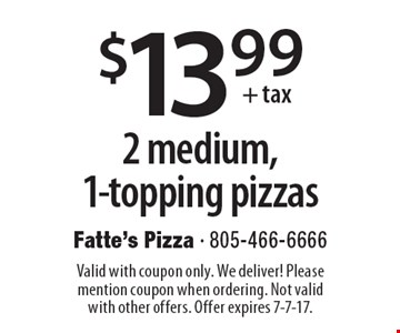 $13.99+tax 2 medium, 1-topping pizzas. Valid with coupon only. We deliver! Please mention coupon when ordering. Not valid with other offers. Offer expires 7-7-17.