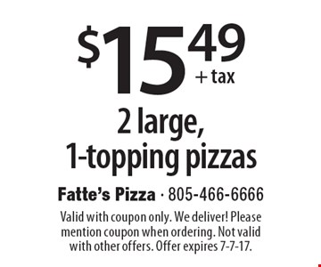 $15.49+tax 2 large, 1-topping pizzas. Valid with coupon only. We deliver! Please mention coupon when ordering. Not valid with other offers. Offer expires 7-7-17.