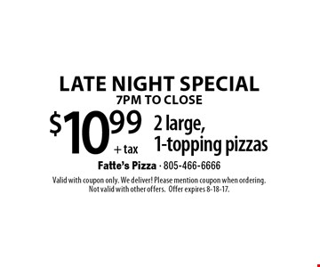 LATE NIGHT SPECIAL. 7PM TO CLOSE. $10.99 +tax 2 large, 1-topping pizzas. Valid with coupon only. We deliver! Please mention coupon when ordering.Not valid with other offers. Offer expires 8-18-17.