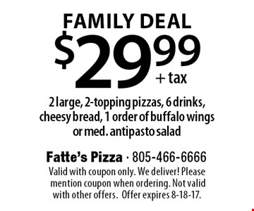 FAMILY DEAL. $29.99 +tax 2 large, 2-topping pizzas, 6 drinks, cheesy bread, 1 order of buffalo wings or med. antipasto salad. Valid with coupon only. We deliver! Please mention coupon when ordering. Not valid with other offers. Offer expires 8-18-17.