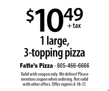 $10.49 +tax 1 large,3-topping pizza. Valid with coupon only. We deliver! Please mention coupon when ordering. Not valid with other offers. Offer expires 8-18-17.