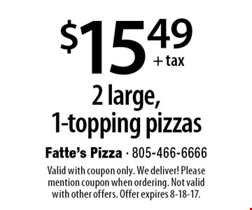$15.49 +tax 2 large,1-topping pizzas. Valid with coupon only. We deliver! Please mention coupon when ordering. Not valid with other offers. Offer expires 8-18-17.