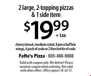 $19.99+ tax 2 large, 2-topping pizzas & 1 side item. Cheesy bread, medium salad, 8 piece buffalo wings, 6 pack of soda or 2 liter bottle of soda. Valid with coupon only. We deliver! Please mention coupon when ordering. Not valid with other offers. Offer expires 10-20-17.