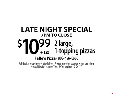 Late Night Special 7pm To Close. $10.99+ tax 2 large, 1-topping pizzas. Valid with coupon only. We deliver! Please mention coupon when ordering. Not valid with other offers. Offer expires 10-20-17.