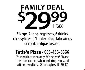 $29.99+ tax Family Deal. 2 large, 2-topping pizzas, 6 drinks, cheesy bread, 1 order of buffalo wings or med. antipasto salad. Valid with coupon only. We deliver! Please mention coupon when ordering. Not valid with other offers. Offer expires 10-20-17.