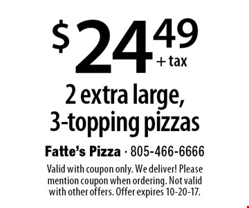 $24.49+ tax 2 extra large, 3-topping pizzas. Valid with coupon only. We deliver! Please mention coupon when ordering. Not valid with other offers. Offer expires 10-20-17.