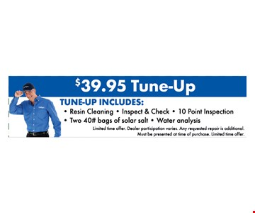 $39.95 tune-up. includes resin cleaning, inspect & check, 10 point inspection, two 40# bags of solar salt, water analysis. limited time offer. dealer participation varies. any requested repair is additional. must be presented at time of purchase. limited time offer.