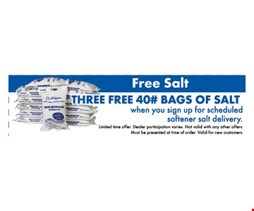 free salt. 3 free 40# bags of salt when you sign up for scheduled softener salt delivery. limited time offer. dealer participation varies. not valid with any other offers. must be presented at time of order. valid for new customers.