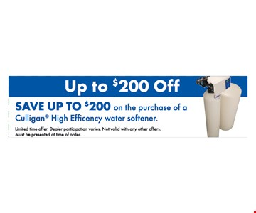 up to $200 off. save up to $200 on the purchase of a Culligan High efficiency water softener. limited time offer. dealer participation varies. not valid with any other offers. must be presented at time of order.