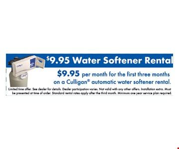 $9.95 water softener rental. $9.95 per month for the first three months on a Culligan automatic water softener rental. limited time offer. see dealer for details. dealer participation varies. not valid with any other offers. installation extra. must be presented at time of order. standard rental rates apply after the third month. minimum one year service plan required.