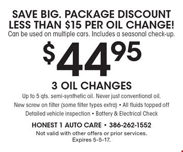 SAVE BIG. PACKAGE DISCOUNT LESS THAN $15 PER OIL CHANGE! Can be used on multiple cars. Includes a seasonal check-up. $44.95 for 3 Oil Changes Up to 5 qts. semi-synthetic oil. Never just conventional oil. New screw on filter (some filter types extra) - All fluids topped off Detailed vehicle inspection - Battery & Electrical Check. Not valid with other offers or prior services. Expires 5-5-17.