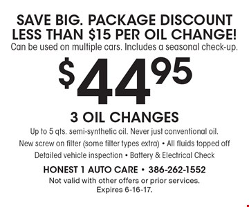 SAVE BIG. PACKAGE DISCOUNT LESS THAN $15 PER OIL CHANGE! Can be used on multiple cars. Includes a seasonal check-up. $44.95 3 Oil Changes Up to 5 qts. semi-synthetic oil. Never just conventional oil. New screw on filter (some filter types extra) - All fluids topped off Detailed vehicle inspection - Battery & Electrical Check. Not valid with other offers or prior services. Expires 6-16-17.