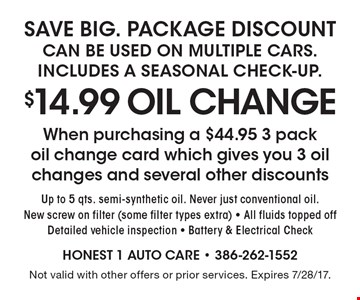$14.99 OIL CHANGE When purchasing a $44.95 3 pack oil change card which gives you 3 oil changes and several other discounts. Up to 5 qts. semi-synthetic oil. Never just conventional oil. New screw on filter (some filter types extra) - All fluids topped off Detailed vehicle inspection - Battery & Electrical Check. Not valid with other offers or prior services. Expires 7/28/17.