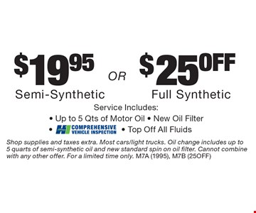 $19.95$25offSemi-SyntheticFull SyntheticService Includes:- Up to. 5 Qts of Motor Oil - New Oil Filter-- Top Off All Fluids. Shop supplies and taxes extra. Most cars/light trucks. Oil change includes up to  5 quarts of semi-synthetic oil and new standard spin on oil filter. Cannot combine with any other offer. For a limited time only. M7A (1995), M7B (25OFF)
