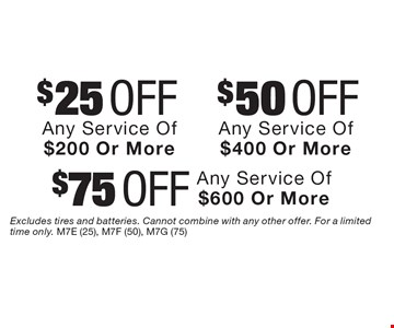 $25 Off Any Service Of $200 Or More. $50 Off Any Service Of $400 Or More. $75 Off Any Service Of $600 Or More. Excludes tires and batteries. Cannot combine with any other offer. For a limited time only. M7E (25), M7F (50), M7G (75)