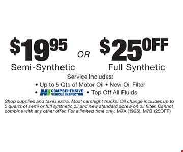 $19.95 semi synthetic or $25 off full synthetic. Service Includes:- Up to. 5 Qts of Motor Oil - New Oil Filter-- Top Off All Fluids. Shop supplies and taxes extra. Most cars/light trucks. Oil change includes up to  5 quarts of semi or full synthetic oil and new standard screw on oil filter. Cannot combine with any other offer. For a limited time only. M7A (1995), M7B (25OFF)