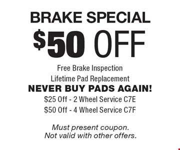 $50 off Brake Special Free Brake Inspection Lifetime Pad Replacement. NEVER BUY PADS AGAIN! $25 Off - 2 Wheel Service C7E. $50 Off - 4 Wheel Service C7F. Must present coupon.Not valid with other offers.