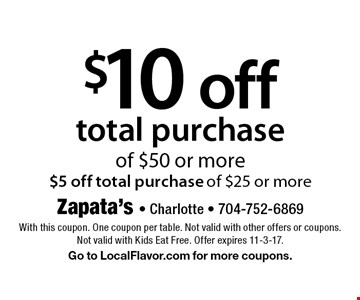 $10 off total purchase of $50 or more $5 off total purchase of $25 or more . With this coupon. One coupon per table. Not valid with other offers or coupons. Not valid with Kids Eat Free. Offer expires 11-3-17.Go to LocalFlavor.com for more coupons.
