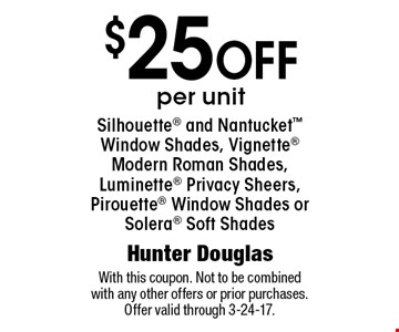 $25 off per unit Silhouette and Nantucket Window Shades, Vignette Modern Roman Shades, Luminette Privacy Sheers, Pirouette Window Shades or Solera Soft Shades. With this coupon. Not to be combined with any other offers or prior purchases. Offer valid through 3-24-17.