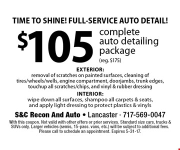TIME TO SHINE! FULL-SERVICE AUTO DETAIL! $105 complete auto detailing package (reg. $175) EXTERIOR: removal of scratches on painted surfaces, cleaning of tires/wheels/wells, engine compartment, doorjambs, trunk edges, touchup all scratches/chips, and vinyl & rubber dressing INTERIOR: wipe down all surfaces, shampoo all carpets & seats, and apply light dressing to protect plastics & vinyls. With this coupon. Not valid with other offers or prior services. Standard size cars, trucks & SUVs only. Larger vehicles (semis, 15-pass. vans, etc.) will be subject to additional fees. Please call to schedule an appointment. Expires 5-31-17.