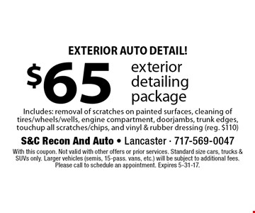 Exterior Auto Detail! $65 exterior detailing package Includes: removal of scratches on painted surfaces, cleaning of tires/wheels/wells, engine compartment, doorjambs, trunk edges, touchup all scratches/chips, and vinyl & rubber dressing (reg. $110). With this coupon. Not valid with other offers or prior services. Standard size cars, trucks & SUVs only. Larger vehicles (semis, 15-pass. vans, etc.) will be subject to additional fees. Please call to schedule an appointment. Expires 5-31-17.