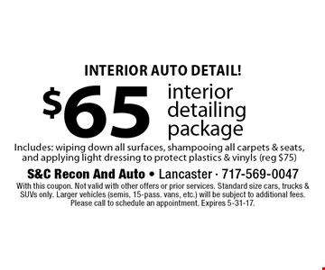 Interior Auto Detail! $65 interior detailing package Includes: wiping down all surfaces, shampooing all carpets & seats, and applying light dressing to protect plastics & vinyls (reg $75). With this coupon. Not valid with other offers or prior services. Standard size cars, trucks & SUVs only. Larger vehicles (semis, 15-pass. vans, etc.) will be subject to additional fees. Please call to schedule an appointment. Expires 5-31-17.