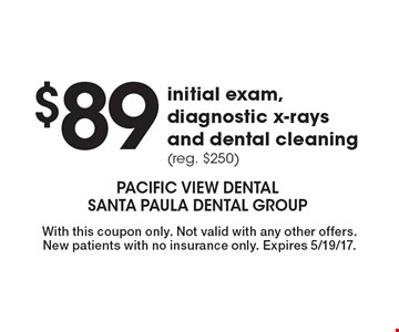 $89 initial exam, diagnostic x-rays and dental cleaning (reg. $250). With this coupon only. Not valid with any other offers. New patients with no insurance only. Expires 5/19/17.