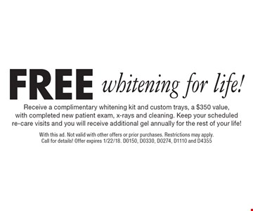 Free whitening for life! Receive a complimentary whitening kit and custom trays, a $350 value, with completed new patient exam, x-rays and cleaning. Keep your scheduled re-care visits and you will receive additional gel annually for the rest of your life! With this ad. Not valid with other offers or prior purchases. Restrictions may apply. Call for details! Offer expires 1/22/18. D0150, D0330, D0274, D1110 and D4355