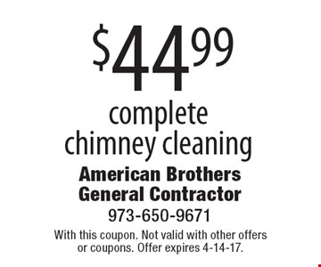 $44.99 complete chimney cleaning. With this coupon. Not valid with other offers or coupons. Offer expires 4-14-17.