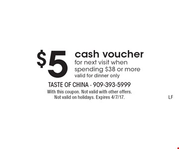 $5 cash voucher for next visit when spending $38 or more. Valid for dinner only. With this coupon. Not valid with other offers. Not valid on holidays. Expires 4/7/17. LF