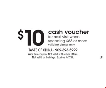 $10 cash voucher for next visit when spending $68 or more. Valid for dinner only. With this coupon. Not valid with other offers. Not valid on holidays. Expires 4/7/17. LF