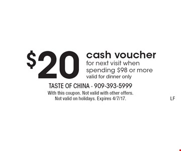 $20 cash voucher for next visit when spending $98 or more. Valid for dinner only. With this coupon. Not valid with other offers. Not valid on holidays. Expires 4/7/17. LF