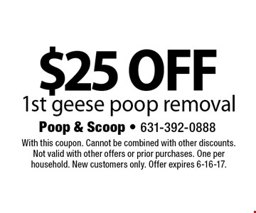 $25 off 1st geese poop removal. With this coupon. Cannot be combined with other discounts. Not valid with other offers or prior purchases. One per household. New customers only. Offer expires 6-16-17.