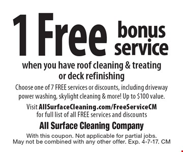 1 Free bonus service when you have roof cleaning & treating or deck refinishing. Choose one of 7 FREE services or discounts, including driveway power washing, skylight cleaning & more! Up to $100 value. Visit AllSurfaceCleaning.com/FreeServiceCM for full list of all FREE services and discounts. With this coupon. Not applicable for partial jobs. May not be combined with any other offer. Exp. 4-7-17. CM