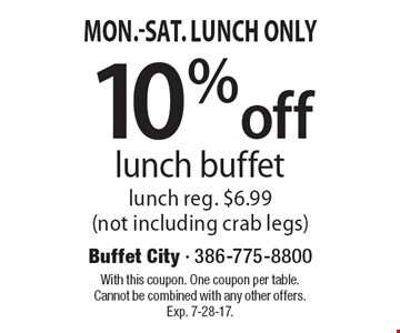 mon.-Sat. - Lunch Only 10% off lunch buffet lunch. reg. $6.99 (not including crab legs). With this coupon. One coupon per table. Cannot be combined with any other offers. Exp. 7-28-17.