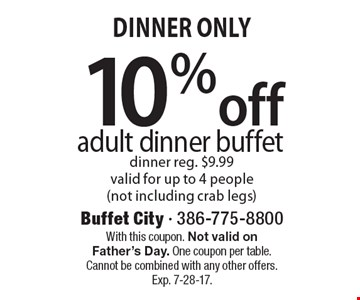 Dinner Only - 10% off adult dinner buffet. dinner reg. $9.99 valid for up to 4 people (not including crab legs). With this coupon. Not valid on Father's Day. One coupon per table. Cannot be combined with any other offers.Exp. 7-28-17.