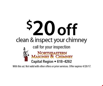 $20 off clean & inspect your chimney call for your inspection. With this ad. Not valid with other offers or prior services. Offer expires 4/28/17.
