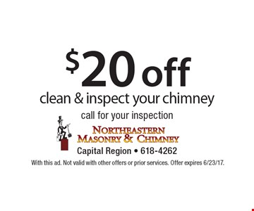 $20 off clean & inspect your chimney call for your inspection. With this ad. Not valid with other offers or prior services. Offer expires 6/23/17.