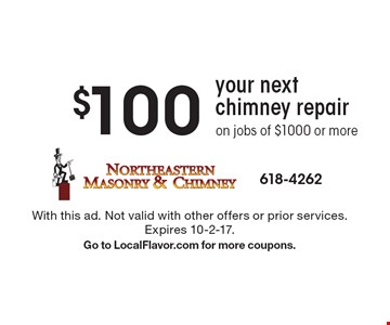 $100 Off your next chimney repair on jobs of $1000 or more. With this ad. Not valid with other offers or prior services. Expires 10-2-17. Go to LocalFlavor.com for more coupons.