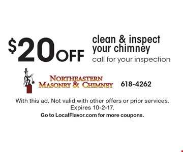 $20 Off clean & inspect your chimney call for your inspection. With this ad. Not valid with other offers or prior services. Expires 10-2-17. Go to LocalFlavor.com for more coupons.