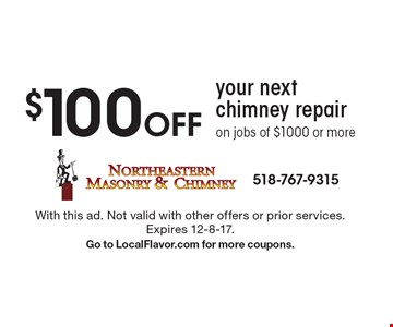$100 Off your next chimney repair on jobs of $1000 or more. With this ad. Not valid with other offers or prior services. Expires 12-8-17. Go to LocalFlavor.com for more coupons.