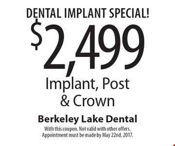 Dental Implant Special! $2,499 Implant, Post & Crown. With this coupon. Not valid with other offers. Appointment must be made by May 22nd, 2017.
