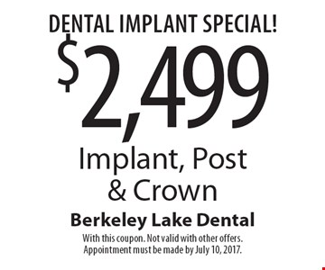 Dental Implant Special! $2,499 Implant, Post & Crown. With this coupon. Not valid with other offers. Appointment must be made by July 10, 2017.