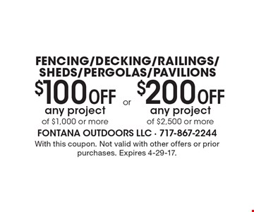 $100 Off any project of $1,000 or more OR $200 Off any project of $2,500 or more. Fencing, Decking, Railings, Sheds, Pergolas and Pavilions. With this coupon. Not valid with other offers or prior purchases. Expires 4-29-17.