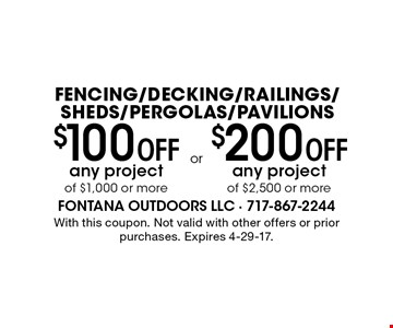 Fencing/Decking/Railings/Sheds/Pergolas/Pavilions $100 Off any project of $1,000 or more. $200 Off any project of $2,500 or more. . With this coupon. Not valid with other offers or prior purchases. Expires 4-29-17.
