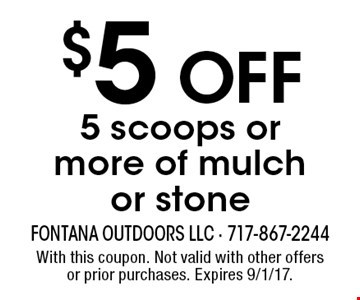 $5 OFF 5 scoops or more of mulch or stone. With this coupon. Not valid with other offers or prior purchases. Expires 9/1/17.