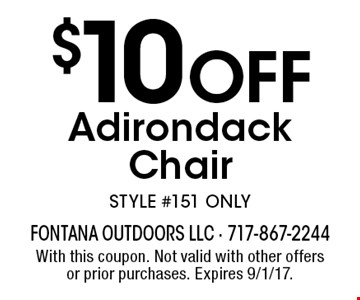 $10 OFF Adirondack Chair STYLE #151 ONLY. With this coupon. Not valid with other offers or prior purchases. Expires 9/1/17.