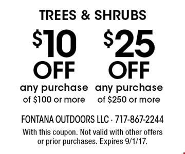 TREES & SHRUBS $10 OFF any purchase of $100 or more OR $25 OFF any purchase of $250 or more. With this coupon. Not valid with other offers or prior purchases. Expires 9/1/17.